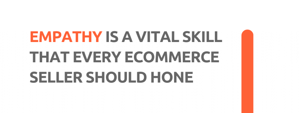 Empathy is a vital skill that every eCommerce seller should hone. - Replyco Helpdesk, 29 Most Important Customer Service Attributes