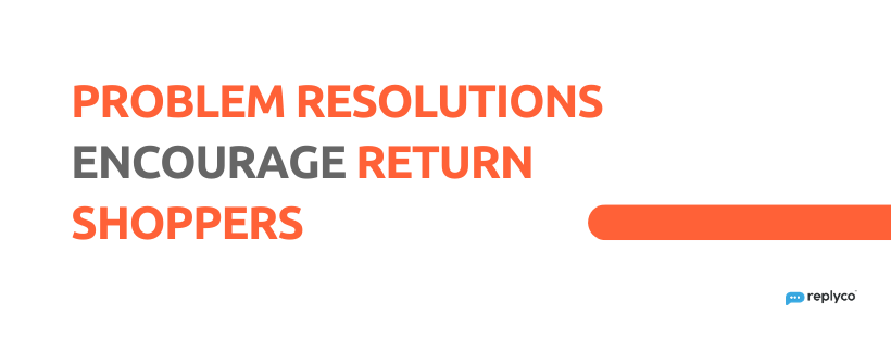 Problem Resolutions Encourage Return Shoppers - 32 Customer Service Facts - Replyco