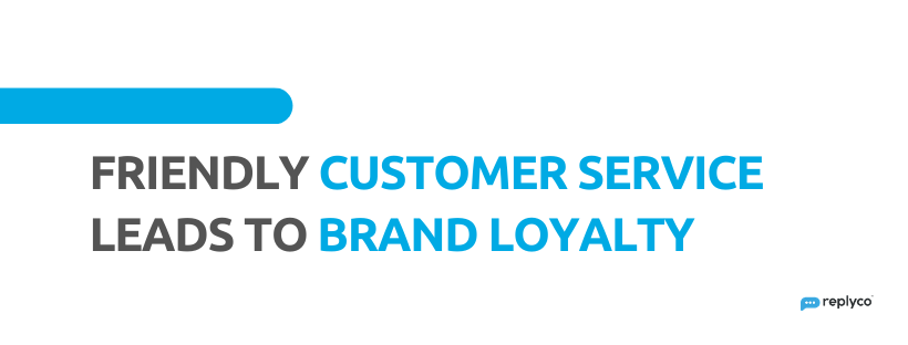 Friendly Customer Service Leads to Brand Loyalty - 32 Customer Service Facts - Replyco