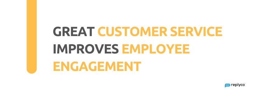 Great Customer Service Improves Employee Engagement - 32 Customer Service Facts - Replyco
