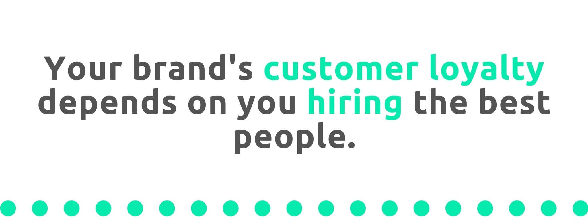 Your brand's customer loyalty depends on hiring the best people - 21 Ways to Encourage Customer Loyalty - Replyco