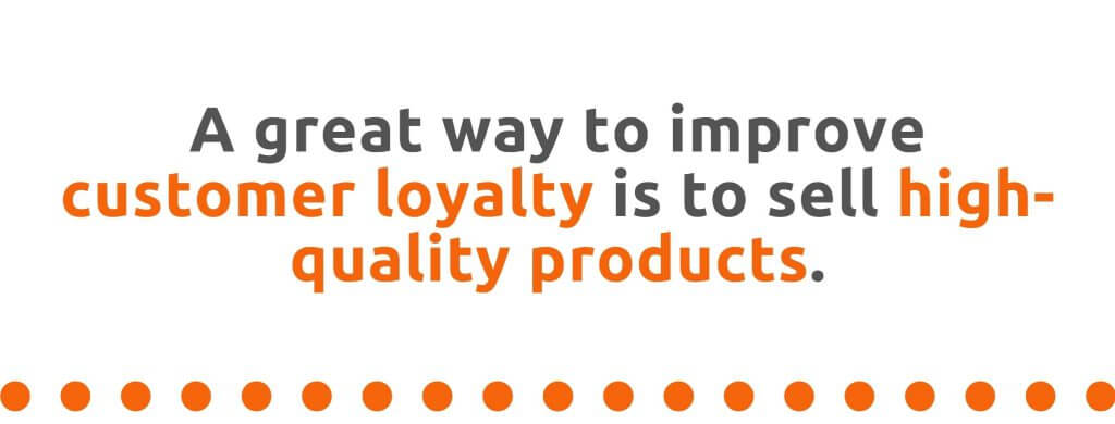 A great way to improve customer loyalty is to sell high-quality products - 21 Ways to Encourage Customer Loyalty - Replyco