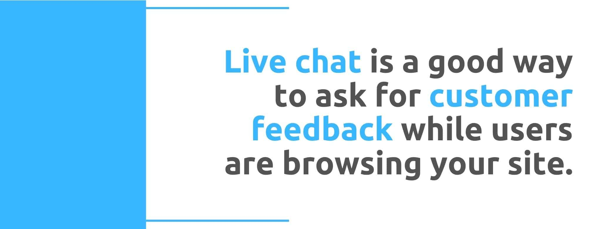 Live chat is a good way to ask for customer feedback while users are browsing your site - 22 Ways to Collect Customer Feedback - Replyco
